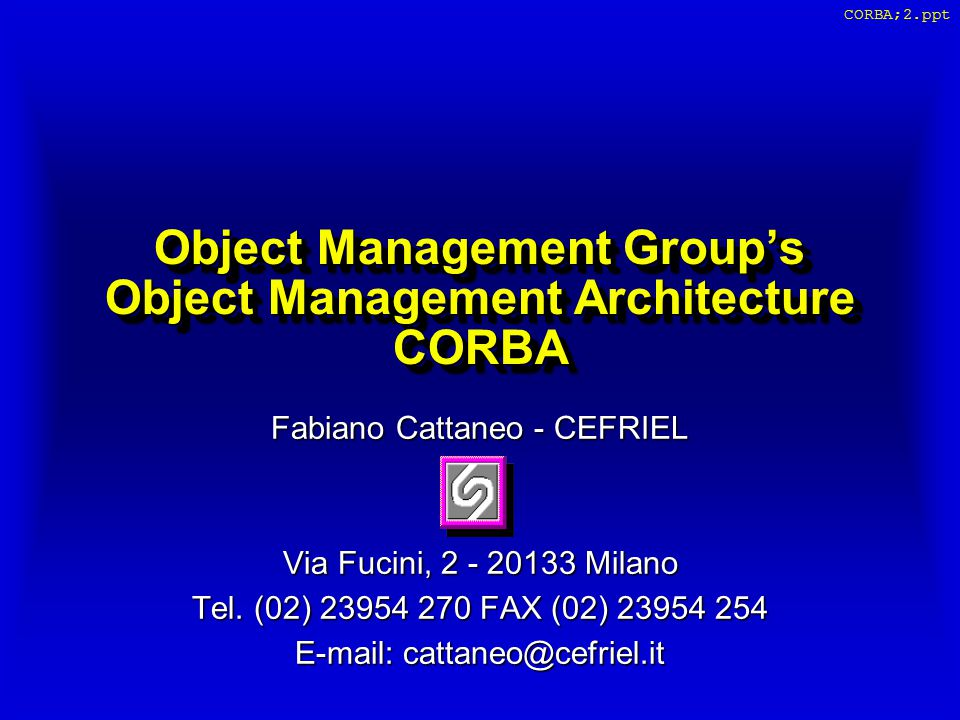 CORBA;2.ppt Object Management Group's Object Management Architecture CORBA Fabiano Cattaneo - CEFRIEL Via Fucini, 2 - 20133 Milano Tel. (02) 23954 270