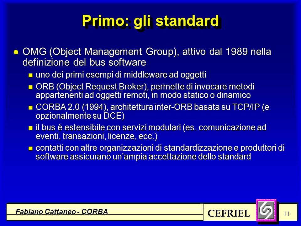 CEFRIEL Fabiano Cattaneo - CORBA 11 Primo: gli standard l OMG (Object Management Group), attivo dal 1989 nella definizione del bus software n uno dei primi esempi di middleware ad oggetti n ORB (Object Request Broker), permette di invocare metodi appartenenti ad oggetti remoti, in modo statico o dinamico n CORBA 2.0 (1994), architettura inter-ORB basata su TCP/IP (e opzionalmente su DCE) n il bus è estensibile con servizi modulari (es.