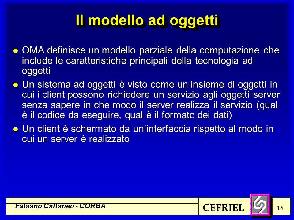 CEFRIEL Fabiano Cattaneo - CORBA 16 Il modello ad oggetti l OMA definisce un modello parziale della computazione che include le caratteristiche principali della tecnologia ad oggetti l Un sistema ad oggetti è visto come un insieme di oggetti in cui i client possono richiedere un servizio agli oggetti server senza sapere in che modo il server realizza il servizio (qual è il codice da eseguire, qual è il formato dei dati) l Un client è schermato da un'interfaccia rispetto al modo in cui un server è realizzato