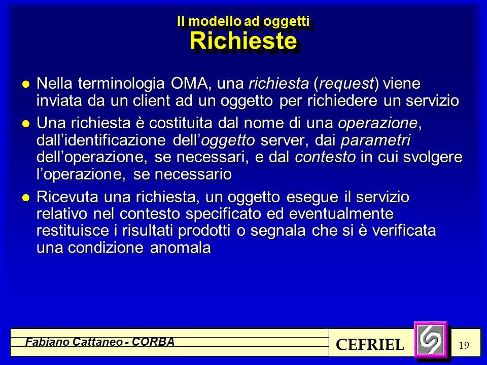 CEFRIEL Fabiano Cattaneo - CORBA 19 l Nella terminologia OMA, una richiesta (request) viene inviata da un client ad un oggetto per richiedere un servizio l Una richiesta è costituita dal nome di una operazione, dall'identificazione dell'oggetto server, dai parametri dell'operazione, se necessari, e dal contesto in cui svolgere l'operazione, se necessario l Ricevuta una richiesta, un oggetto esegue il servizio relativo nel contesto specificato ed eventualmente restituisce i risultati prodotti o segnala che si è verificata una condizione anomala Il modello ad oggetti Richieste