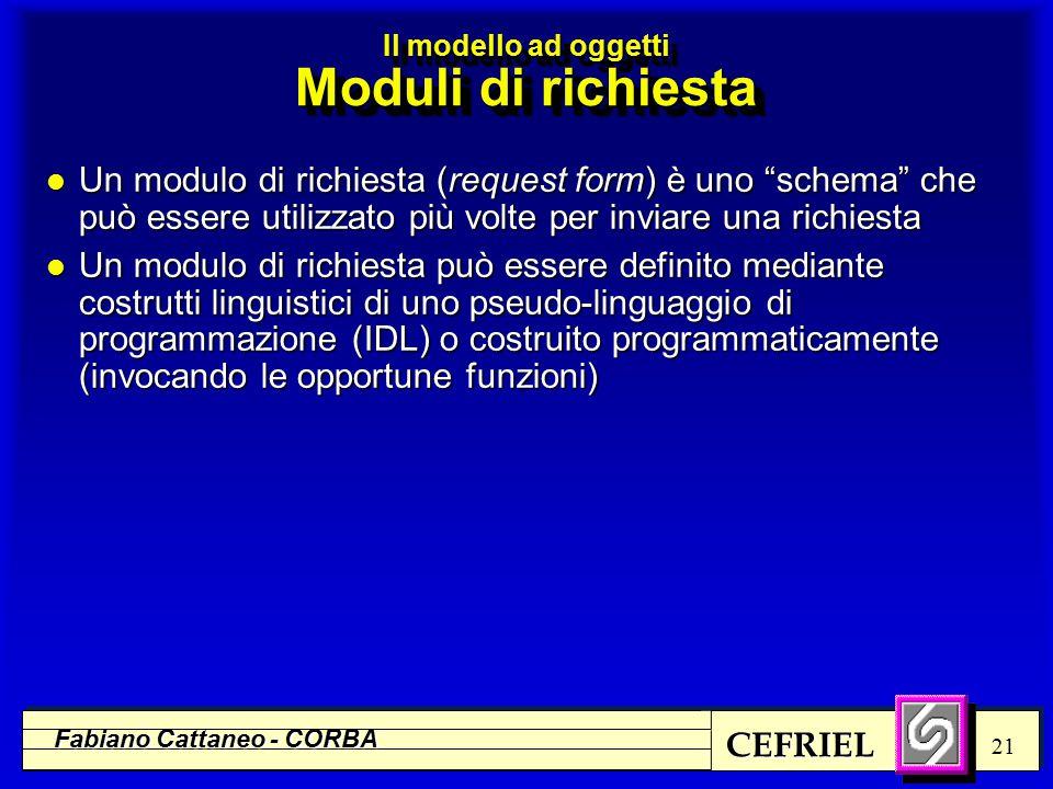 CEFRIEL Fabiano Cattaneo - CORBA 21 l Un modulo di richiesta (request form) è uno schema che può essere utilizzato più volte per inviare una richiesta l Un modulo di richiesta può essere definito mediante costrutti linguistici di uno pseudo-linguaggio di programmazione (IDL) o costruito programmaticamente (invocando le opportune funzioni) Il modello ad oggetti Moduli di richiesta