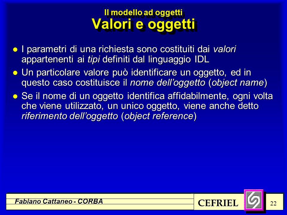 CEFRIEL Fabiano Cattaneo - CORBA 22 l I parametri di una richiesta sono costituiti dai valori appartenenti ai tipi definiti dal linguaggio IDL l Un particolare valore può identificare un oggetto, ed in questo caso costituisce il nome dell'oggetto (object name) l Se il nome di un oggetto identifica affidabilmente, ogni volta che viene utilizzato, un unico oggetto, viene anche detto riferimento dell'oggetto (object reference) Il modello ad oggetti Valori e oggetti