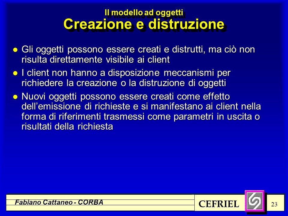 CEFRIEL Fabiano Cattaneo - CORBA 23 l Gli oggetti possono essere creati e distrutti, ma ciò non risulta direttamente visibile ai client l I client non