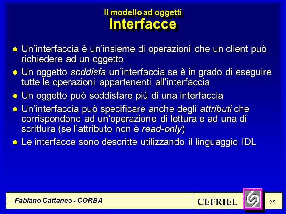 CEFRIEL Fabiano Cattaneo - CORBA 25 l Un'interfaccia è un'insieme di operazioni che un client può richiedere ad un oggetto l Un oggetto soddisfa un'interfaccia se è in grado di eseguire tutte le operazioni appartenenti all'interfaccia l Un oggetto può soddisfare più di una interfaccia l Un'interfaccia può specificare anche degli attributi che corrispondono ad un'operazione di lettura e ad una di scrittura (se l'attributo non è read-only) l Le interfacce sono descritte utilizzando il linguaggio IDL Il modello ad oggetti Interfacce