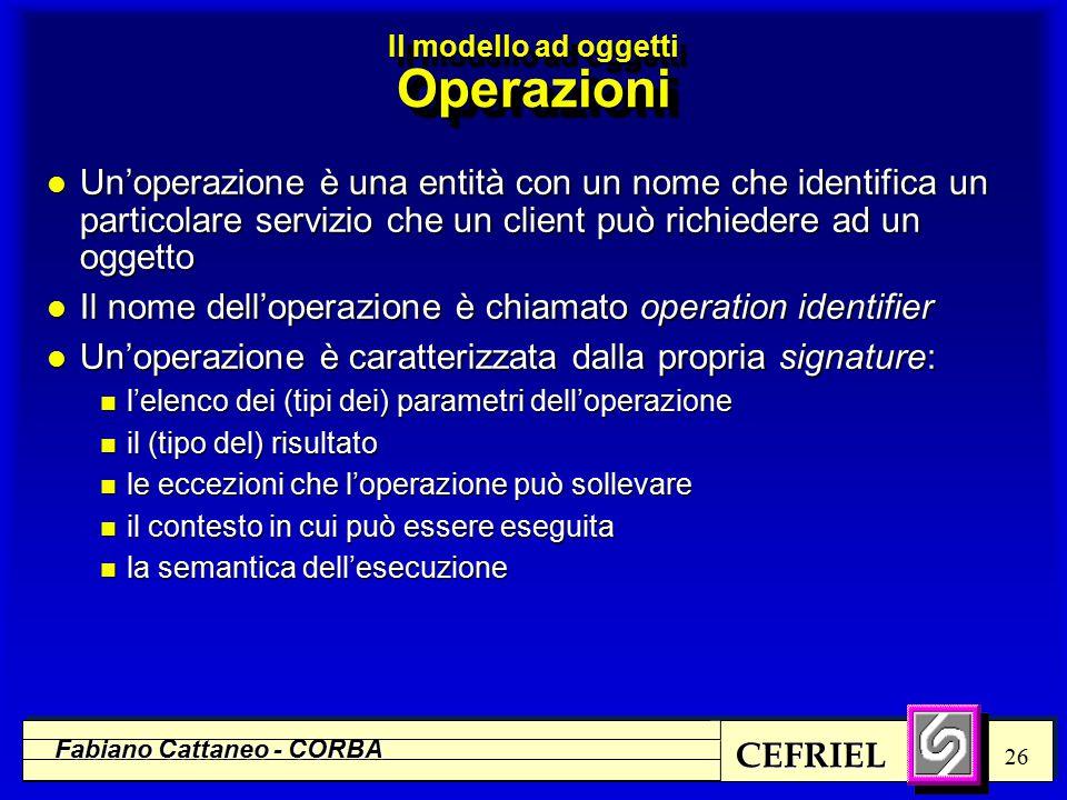 CEFRIEL Fabiano Cattaneo - CORBA 26 l Un'operazione è una entità con un nome che identifica un particolare servizio che un client può richiedere ad un oggetto l Il nome dell'operazione è chiamato operation identifier l Un'operazione è caratterizzata dalla propria signature: n l'elenco dei (tipi dei) parametri dell'operazione n il (tipo del) risultato n le eccezioni che l'operazione può sollevare n il contesto in cui può essere eseguita n la semantica dell'esecuzione Il modello ad oggetti Operazioni