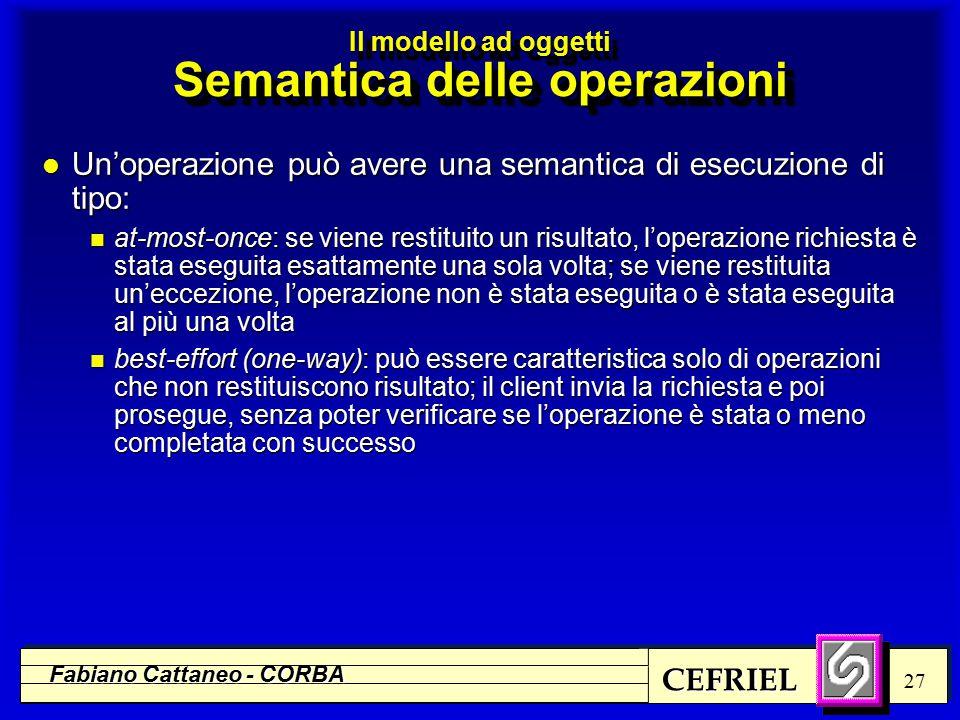 CEFRIEL Fabiano Cattaneo - CORBA 27 l Un'operazione può avere una semantica di esecuzione di tipo: n at-most-once: se viene restituito un risultato, l'operazione richiesta è stata eseguita esattamente una sola volta; se viene restituita un'eccezione, l'operazione non è stata eseguita o è stata eseguita al più una volta n best-effort (one-way): può essere caratteristica solo di operazioni che non restituiscono risultato; il client invia la richiesta e poi prosegue, senza poter verificare se l'operazione è stata o meno completata con successo Il modello ad oggetti Semantica delle operazioni