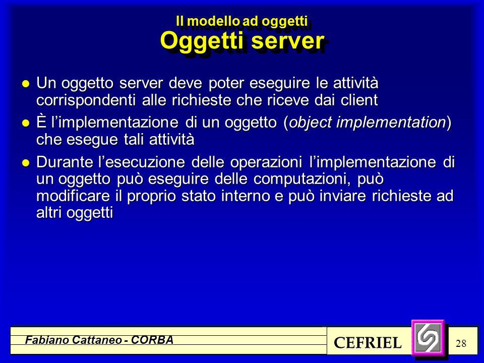 CEFRIEL Fabiano Cattaneo - CORBA 28 l Un oggetto server deve poter eseguire le attività corrispondenti alle richieste che riceve dai client l È l'impl