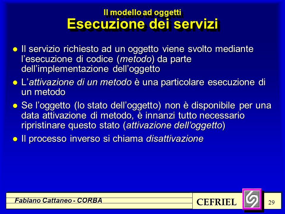 CEFRIEL Fabiano Cattaneo - CORBA 29 l Il servizio richiesto ad un oggetto viene svolto mediante l'esecuzione di codice (metodo) da parte dell'implementazione dell'oggetto l L'attivazione di un metodo è una particolare esecuzione di un metodo l Se l'oggetto (lo stato dell'oggetto) non è disponibile per una data attivazione di metodo, è innanzi tutto necessario ripristinare questo stato (attivazione dell'oggetto) l Il processo inverso si chiama disattivazione Il modello ad oggetti Esecuzione dei servizi