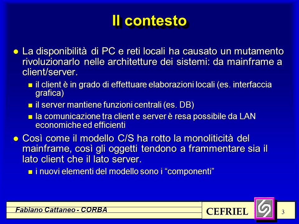 CEFRIEL Fabiano Cattaneo - CORBA 3 Il contesto l La disponibilità di PC e reti locali ha causato un mutamento rivoluzionarlo nelle architetture dei sistemi: da mainframe a client/server.