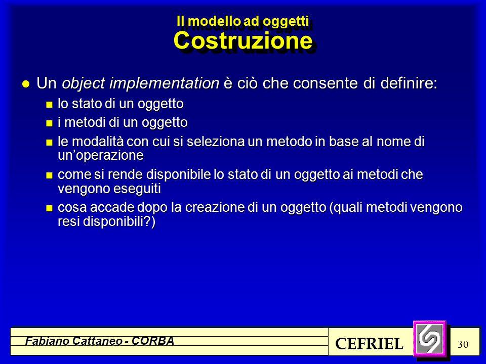 CEFRIEL Fabiano Cattaneo - CORBA 30 l Un object implementation è ciò che consente di definire: n lo stato di un oggetto n i metodi di un oggetto n le