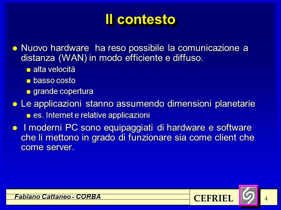 CEFRIEL Fabiano Cattaneo - CORBA 4 Il contesto l Nuovo hardware ha reso possibile la comunicazione a distanza (WAN) in modo efficiente e diffuso.