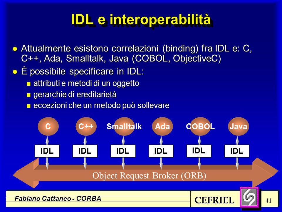 CEFRIEL Fabiano Cattaneo - CORBA 41 Object Request Broker (ORB) COBOLJavaCC++SmalltalkAda IDL IDL e interoperabilità l Attualmente esistono correlazioni (binding) fra IDL e: C, C++, Ada, Smalltalk, Java (COBOL, ObjectiveC) l È possibile specificare in IDL: n attributi e metodi di un oggetto n gerarchie di ereditarietà n eccezioni che un metodo può sollevare