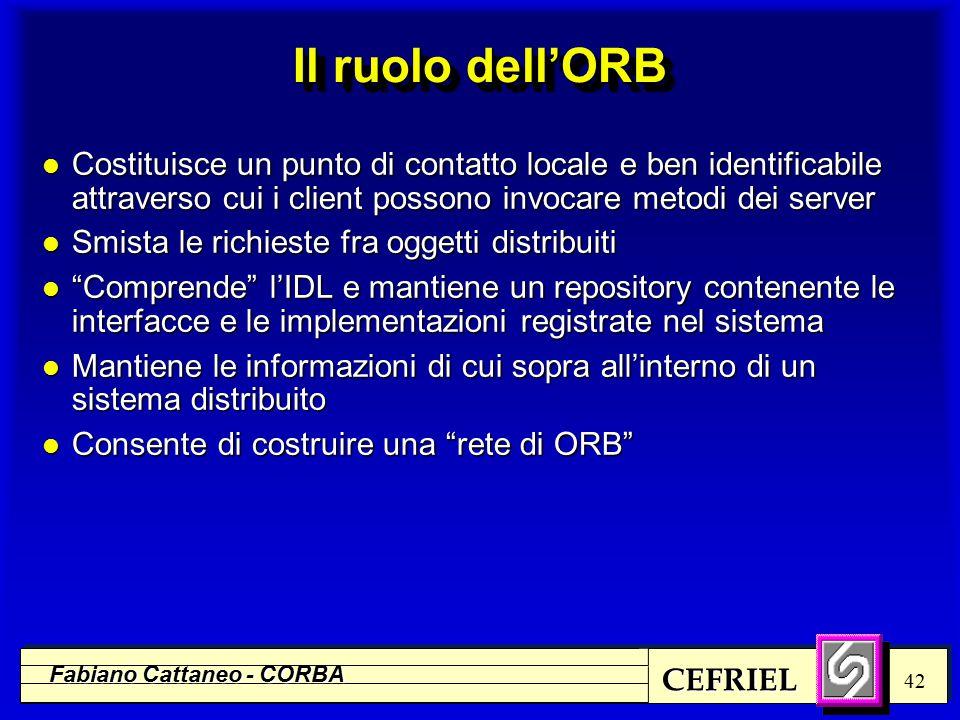 CEFRIEL Fabiano Cattaneo - CORBA 42 Il ruolo dell'ORB l Costituisce un punto di contatto locale e ben identificabile attraverso cui i client possono invocare metodi dei server l Smista le richieste fra oggetti distribuiti l Comprende l'IDL e mantiene un repository contenente le interfacce e le implementazioni registrate nel sistema l Mantiene le informazioni di cui sopra all'interno di un sistema distribuito l Consente di costruire una rete di ORB