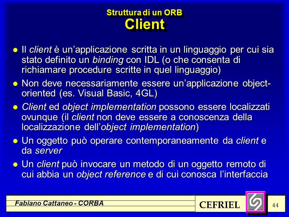 CEFRIEL Fabiano Cattaneo - CORBA 44 l Il client è un'applicazione scritta in un linguaggio per cui sia stato definito un binding con IDL (o che consenta di richiamare procedure scritte in quel linguaggio) l Non deve necessariamente essere un'applicazione object- oriented (es.