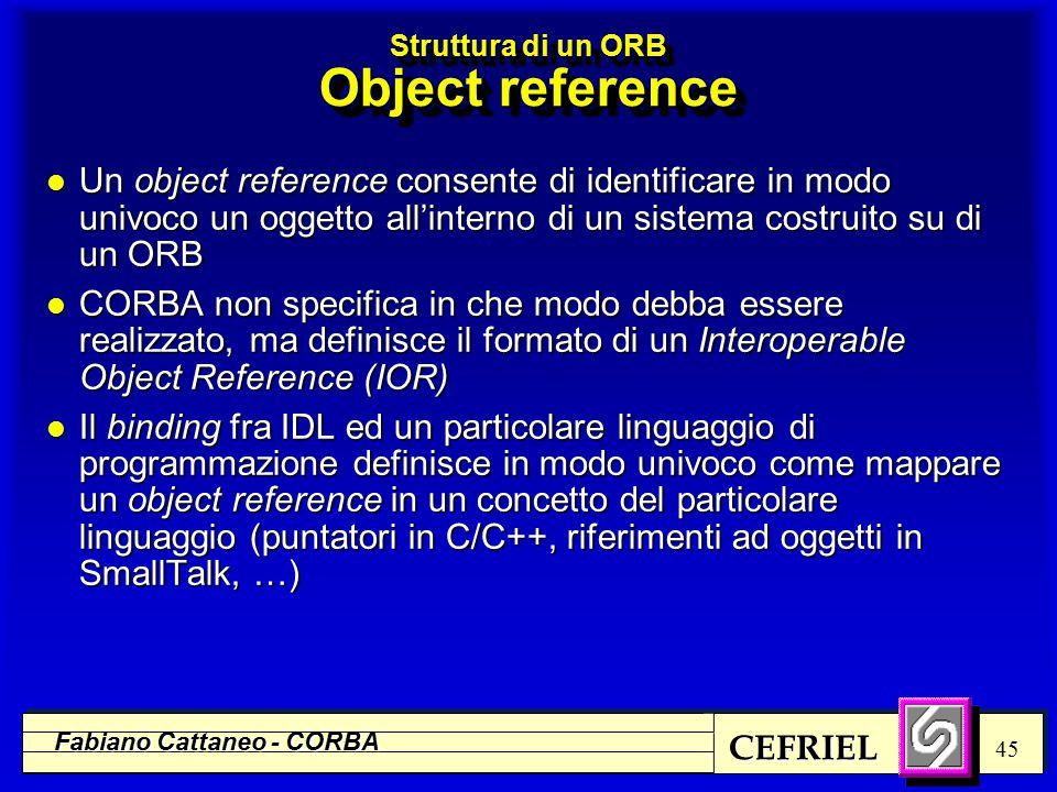 CEFRIEL Fabiano Cattaneo - CORBA 45 l Un object reference consente di identificare in modo univoco un oggetto all'interno di un sistema costruito su di un ORB l CORBA non specifica in che modo debba essere realizzato, ma definisce il formato di un Interoperable Object Reference (IOR) l Il binding fra IDL ed un particolare linguaggio di programmazione definisce in modo univoco come mappare un object reference in un concetto del particolare linguaggio (puntatori in C/C++, riferimenti ad oggetti in SmallTalk, …) Struttura di un ORB Object reference