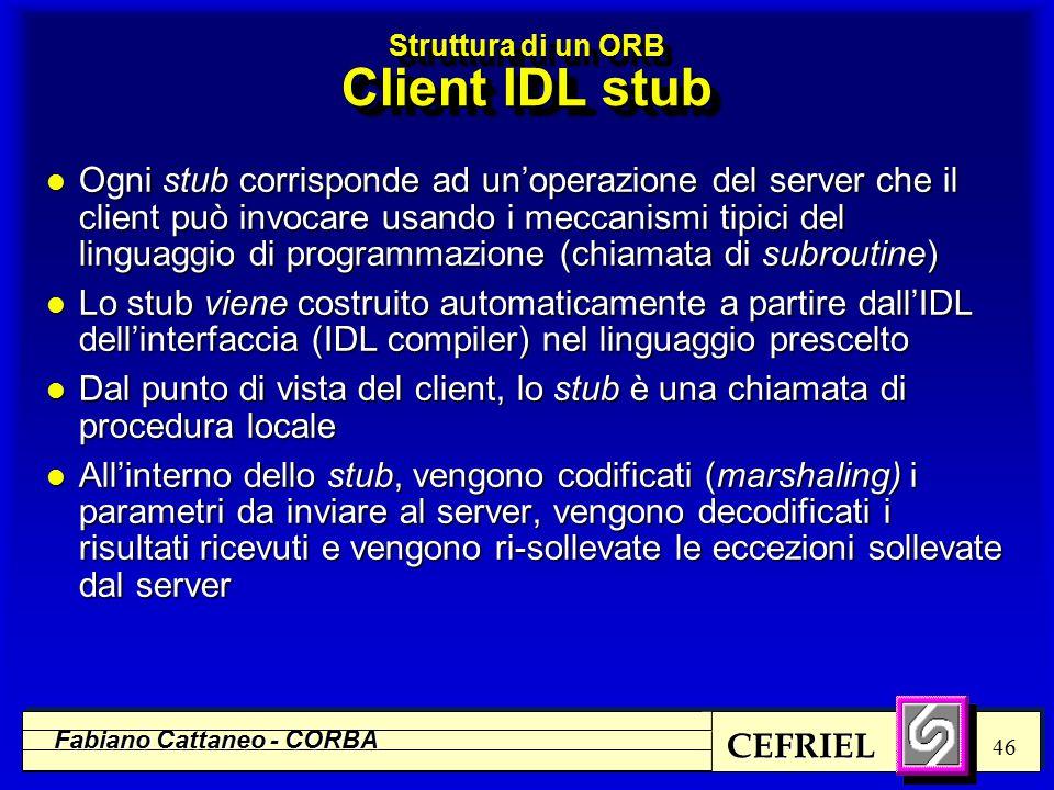 CEFRIEL Fabiano Cattaneo - CORBA 46 Struttura di un ORB Client IDL stub l Ogni stub corrisponde ad un'operazione del server che il client può invocare usando i meccanismi tipici del linguaggio di programmazione (chiamata di subroutine) l Lo stub viene costruito automaticamente a partire dall'IDL dell'interfaccia (IDL compiler) nel linguaggio prescelto l Dal punto di vista del client, lo stub è una chiamata di procedura locale l All'interno dello stub, vengono codificati (marshaling) i parametri da inviare al server, vengono decodificati i risultati ricevuti e vengono ri-sollevate le eccezioni sollevate dal server