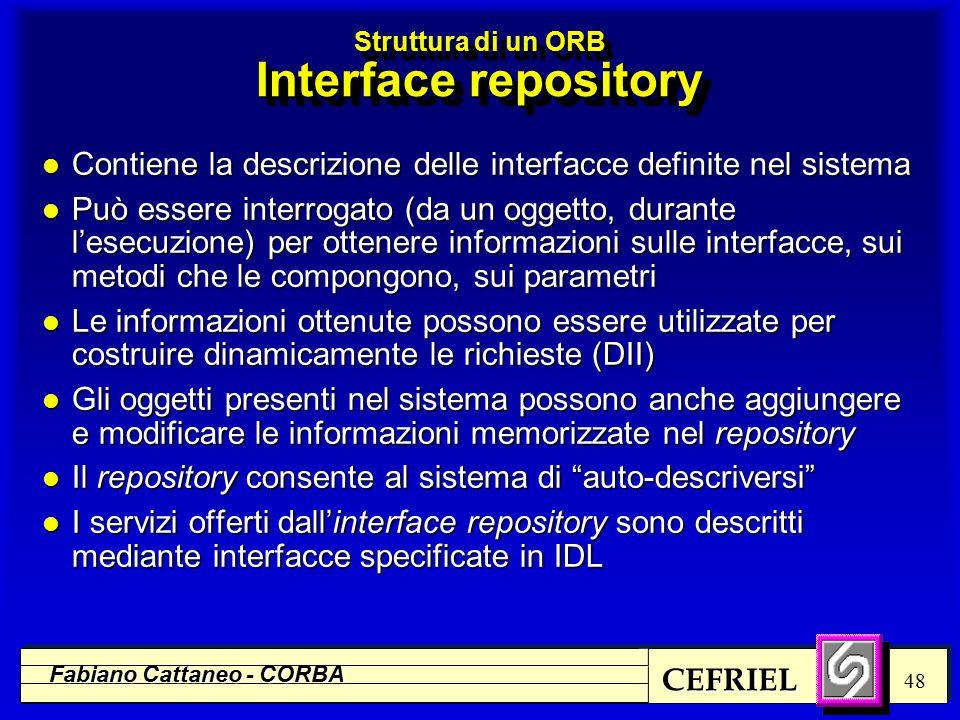 CEFRIEL Fabiano Cattaneo - CORBA 48 Struttura di un ORB Interface repository l Contiene la descrizione delle interfacce definite nel sistema l Può essere interrogato (da un oggetto, durante l'esecuzione) per ottenere informazioni sulle interfacce, sui metodi che le compongono, sui parametri l Le informazioni ottenute possono essere utilizzate per costruire dinamicamente le richieste (DII) l Gli oggetti presenti nel sistema possono anche aggiungere e modificare le informazioni memorizzate nel repository l Il repository consente al sistema di auto-descriversi l I servizi offerti dall'interface repository sono descritti mediante interfacce specificate in IDL