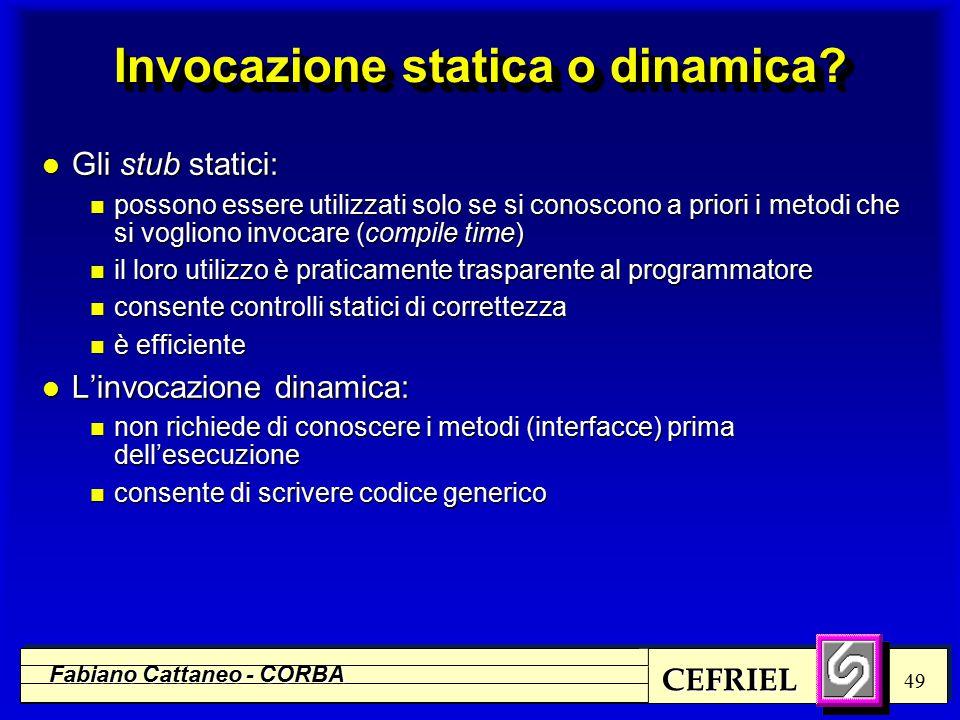 CEFRIEL Fabiano Cattaneo - CORBA 49 Invocazione statica o dinamica? l Gli stub statici: n possono essere utilizzati solo se si conoscono a priori i me
