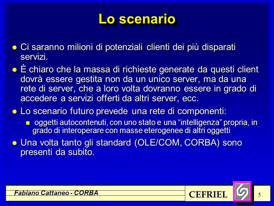 CEFRIEL Fabiano Cattaneo - CORBA 5 Lo scenario l Ci saranno milioni di potenziali clienti dei più disparati servizi. l È chiaro che la massa di richie