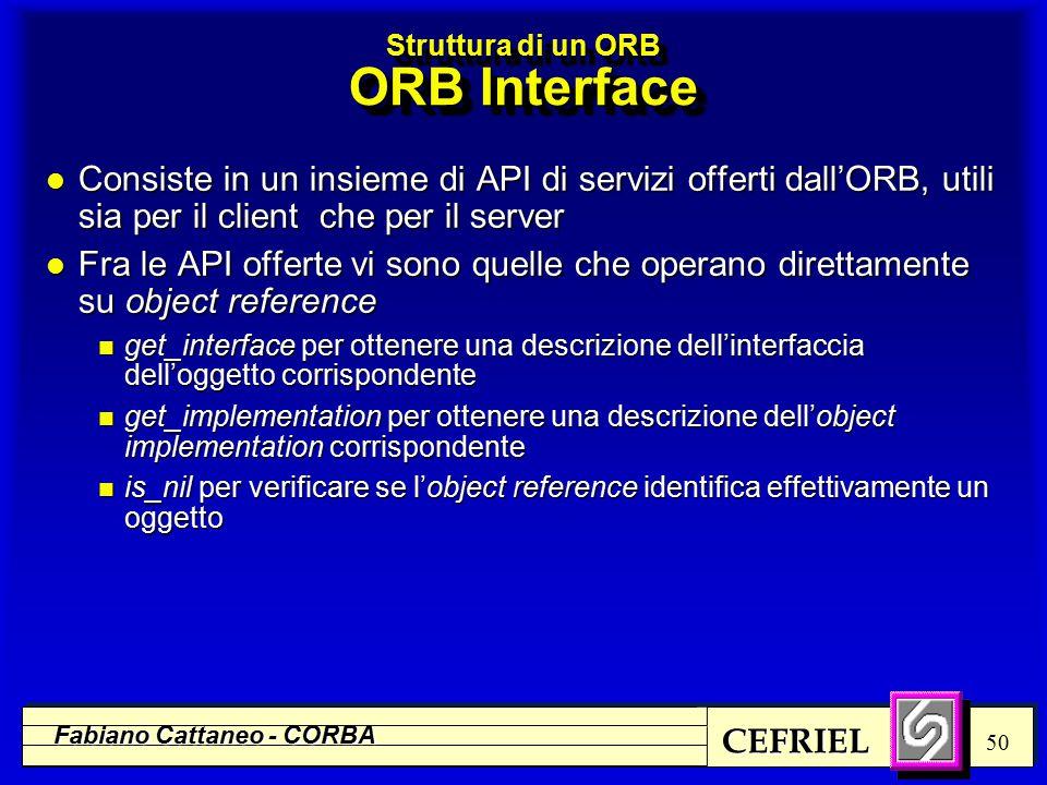 CEFRIEL Fabiano Cattaneo - CORBA 50 Struttura di un ORB ORB Interface l Consiste in un insieme di API di servizi offerti dall'ORB, utili sia per il client che per il server l Fra le API offerte vi sono quelle che operano direttamente su object reference n get_interface per ottenere una descrizione dell'interfaccia dell'oggetto corrispondente n get_implementation per ottenere una descrizione dell'object implementation corrispondente n is_nil per verificare se l'object reference identifica effettivamente un oggetto