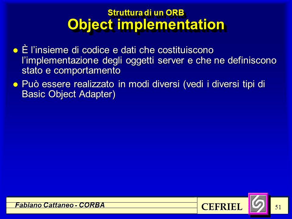 CEFRIEL Fabiano Cattaneo - CORBA 51 Struttura di un ORB Object implementation l È l'insieme di codice e dati che costituiscono l'implementazione degli oggetti server e che ne definiscono stato e comportamento l Può essere realizzato in modi diversi (vedi i diversi tipi di Basic Object Adapter)
