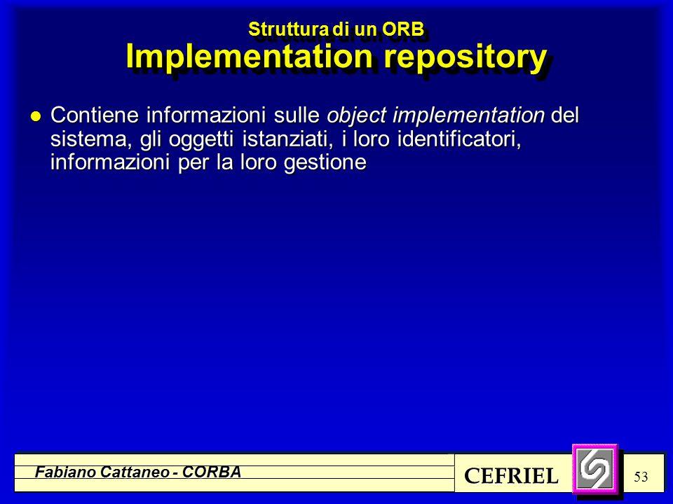 CEFRIEL Fabiano Cattaneo - CORBA 53 Struttura di un ORB Implementation repository l Contiene informazioni sulle object implementation del sistema, gli oggetti istanziati, i loro identificatori, informazioni per la loro gestione