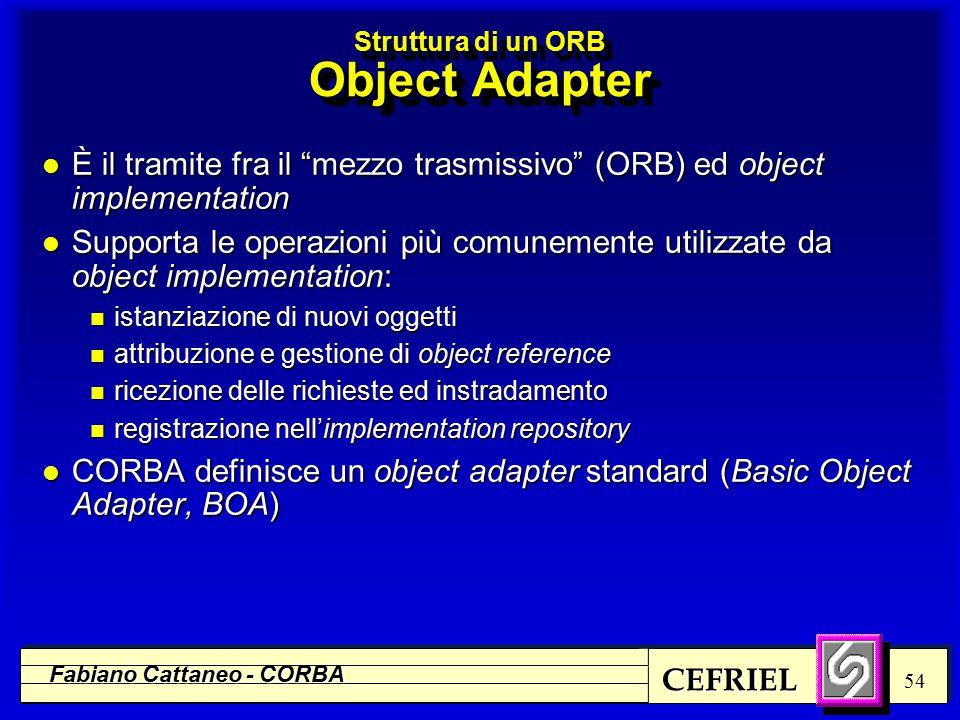 CEFRIEL Fabiano Cattaneo - CORBA 54 Struttura di un ORB Object Adapter l È il tramite fra il mezzo trasmissivo (ORB) ed object implementation l Supporta le operazioni più comunemente utilizzate da object implementation: n istanziazione di nuovi oggetti n attribuzione e gestione di object reference n ricezione delle richieste ed instradamento n registrazione nell'implementation repository l CORBA definisce un object adapter standard (Basic Object Adapter, BOA)