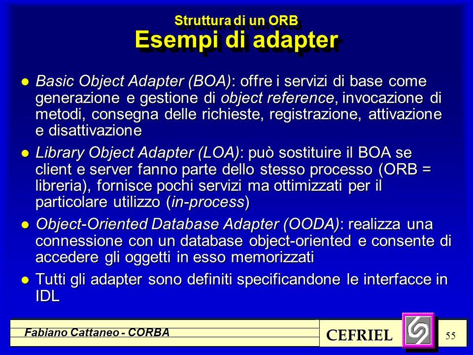 CEFRIEL Fabiano Cattaneo - CORBA 55 Struttura di un ORB Esempi di adapter l Basic Object Adapter (BOA): offre i servizi di base come generazione e gestione di object reference, invocazione di metodi, consegna delle richieste, registrazione, attivazione e disattivazione l Library Object Adapter (LOA): può sostituire il BOA se client e server fanno parte dello stesso processo (ORB = libreria), fornisce pochi servizi ma ottimizzati per il particolare utilizzo (in-process) l Object-Oriented Database Adapter (OODA): realizza una connessione con un database object-oriented e consente di accedere gli oggetti in esso memorizzati l Tutti gli adapter sono definiti specificandone le interfacce in IDL