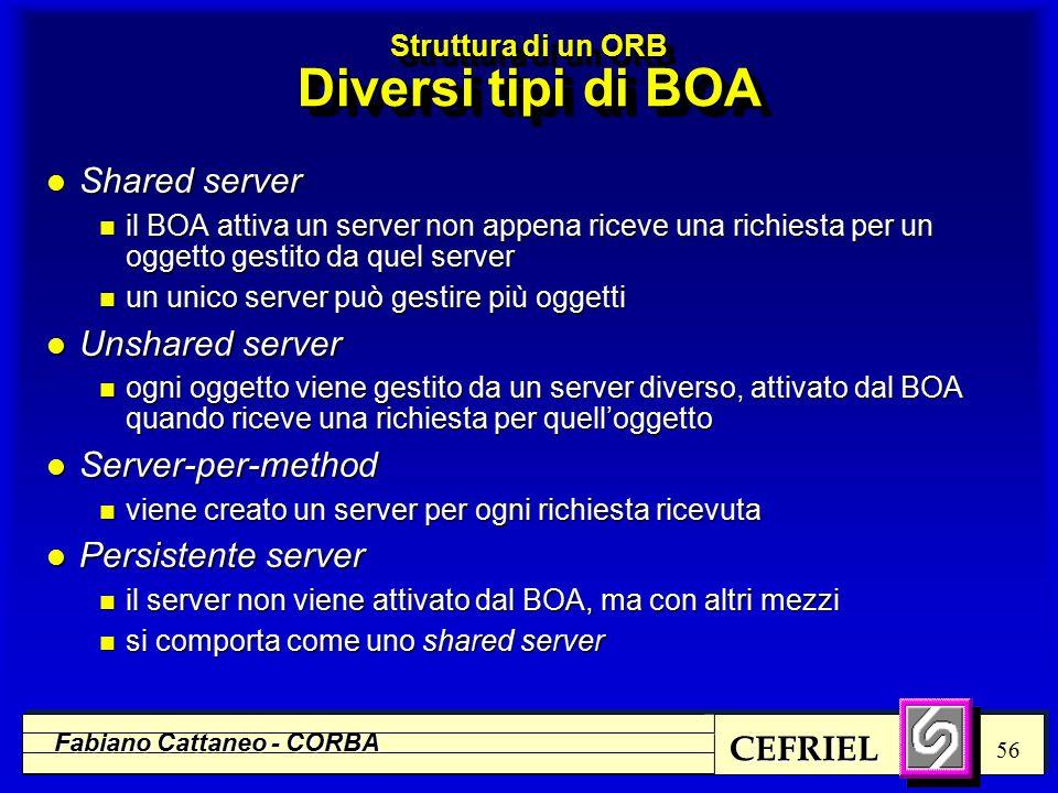 CEFRIEL Fabiano Cattaneo - CORBA 56 Struttura di un ORB Diversi tipi di BOA l Shared server n il BOA attiva un server non appena riceve una richiesta per un oggetto gestito da quel server n un unico server può gestire più oggetti l Unshared server n ogni oggetto viene gestito da un server diverso, attivato dal BOA quando riceve una richiesta per quell'oggetto l Server-per-method n viene creato un server per ogni richiesta ricevuta l Persistente server n il server non viene attivato dal BOA, ma con altri mezzi n si comporta come uno shared server