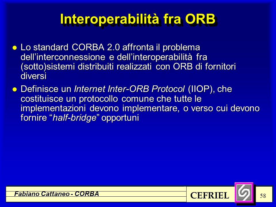 CEFRIEL Fabiano Cattaneo - CORBA 58 Interoperabilità fra ORB l Lo standard CORBA 2.0 affronta il problema dell'interconnessione e dell'interoperabilità fra (sotto)sistemi distribuiti realizzati con ORB di fornitori diversi l Definisce un Internet Inter-ORB Protocol (IIOP), che costituisce un protocollo comune che tutte le implementazioni devono implementare, o verso cui devono fornire half-bridge opportuni