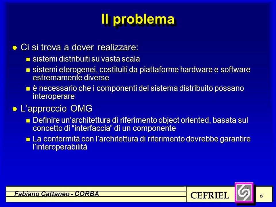 CEFRIEL Fabiano Cattaneo - CORBA 6 Il problema l Ci si trova a dover realizzare: n sistemi distribuiti su vasta scala n sistemi eterogenei, costituiti da piattaforme hardware e software estremamente diverse n è necessario che i componenti del sistema distribuito possano interoperare l L'approccio OMG n Definire un'architettura di riferimento object oriented, basata sul concetto di interfaccia di un componente n La conformità con l'architettura di riferimento dovrebbe garantire l'interoperabilità