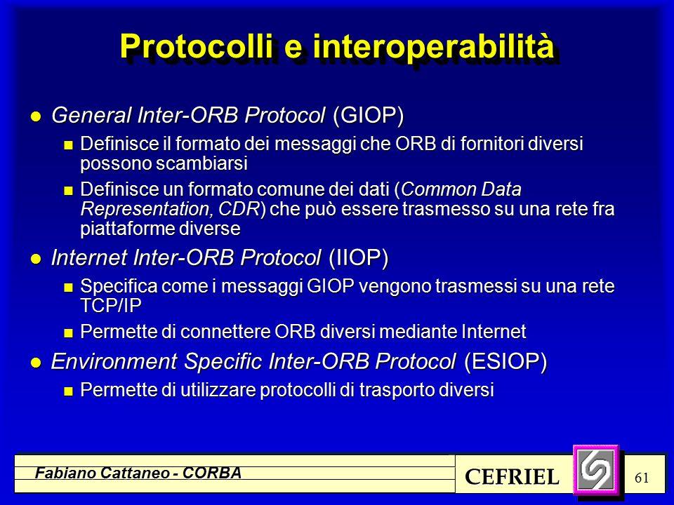 CEFRIEL Fabiano Cattaneo - CORBA 61 Protocolli e interoperabilità l General Inter-ORB Protocol (GIOP) n Definisce il formato dei messaggi che ORB di fornitori diversi possono scambiarsi n Definisce un formato comune dei dati (Common Data Representation, CDR) che può essere trasmesso su una rete fra piattaforme diverse l Internet Inter-ORB Protocol (IIOP) n Specifica come i messaggi GIOP vengono trasmessi su una rete TCP/IP n Permette di connettere ORB diversi mediante Internet l Environment Specific Inter-ORB Protocol (ESIOP) n Permette di utilizzare protocolli di trasporto diversi