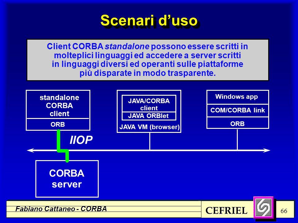 CEFRIEL Fabiano Cattaneo - CORBA 66 standalone CORBA client Windows app COM/CORBA link ORB Client CORBA standalone possono essere scritti in molteplici linguaggi ed accedere a server scritti in linguaggi diversi ed operanti sulle piattaforme più disparate in modo trasparente.