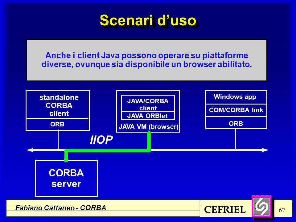 CEFRIEL Fabiano Cattaneo - CORBA 67 standalone CORBA client JAVA/CORBA client Windows app JAVA VM (browser) COM/CORBA link ORB CORBA server IIOP JAVA ORBlet Anche i client Java possono operare su piattaforme diverse, ovunque sia disponibile un browser abilitato.