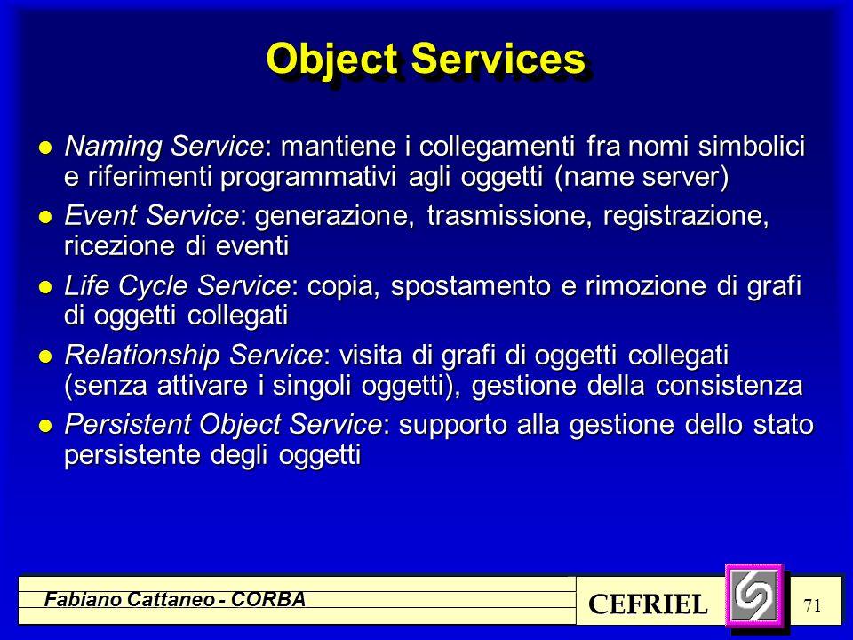 CEFRIEL Fabiano Cattaneo - CORBA 71 Object Services l Naming Service: mantiene i collegamenti fra nomi simbolici e riferimenti programmativi agli ogge