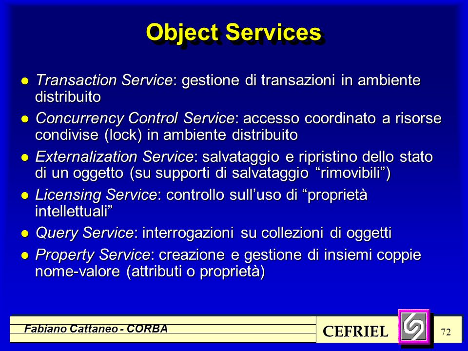 CEFRIEL Fabiano Cattaneo - CORBA 72 Object Services l Transaction Service: gestione di transazioni in ambiente distribuito l Concurrency Control Servi