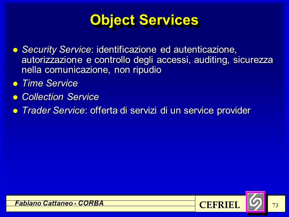 CEFRIEL Fabiano Cattaneo - CORBA 73 Object Services l Security Service: identificazione ed autenticazione, autorizzazione e controllo degli accessi, a
