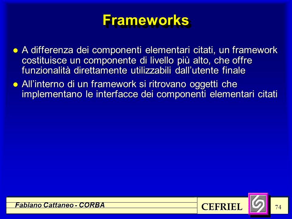 CEFRIEL Fabiano Cattaneo - CORBA 74 FrameworksFrameworks l A differenza dei componenti elementari citati, un framework costituisce un componente di livello più alto, che offre funzionalità direttamente utilizzabili dall'utente finale l All'interno di un framework si ritrovano oggetti che implementano le interfacce dei componenti elementari citati