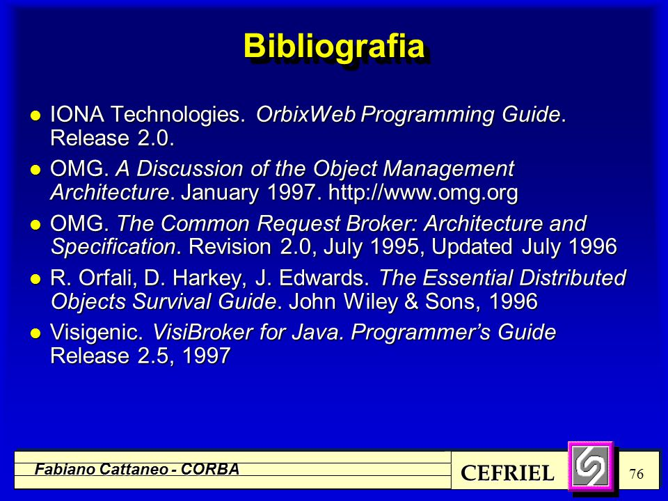 CEFRIEL Fabiano Cattaneo - CORBA 76 BibliografiaBibliografia l IONA Technologies. OrbixWeb Programming Guide. Release 2.0. l OMG. A Discussion of the