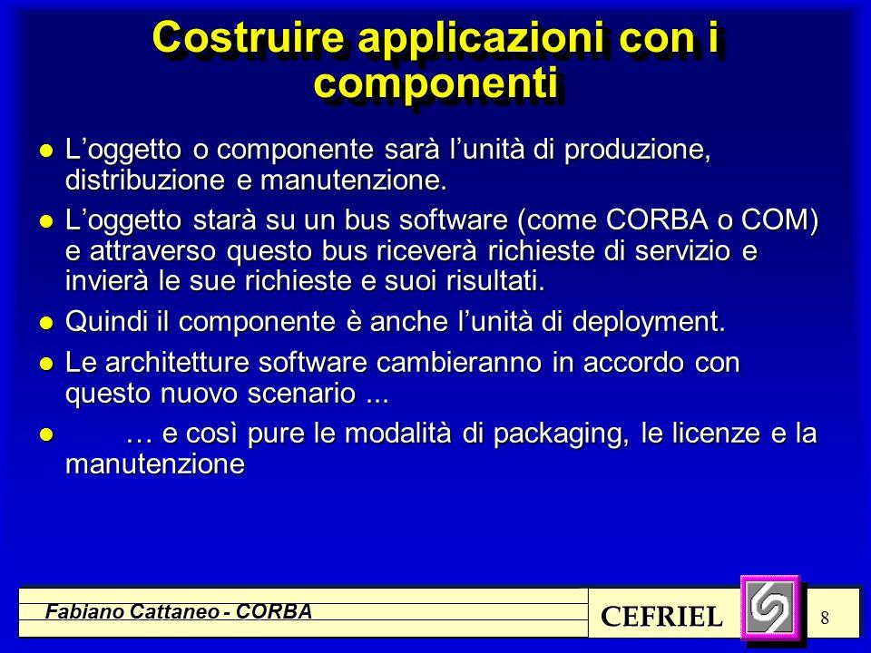 CEFRIEL Fabiano Cattaneo - CORBA 8 Costruire applicazioni con i componenti l L'oggetto o componente sarà l'unità di produzione, distribuzione e manutenzione.