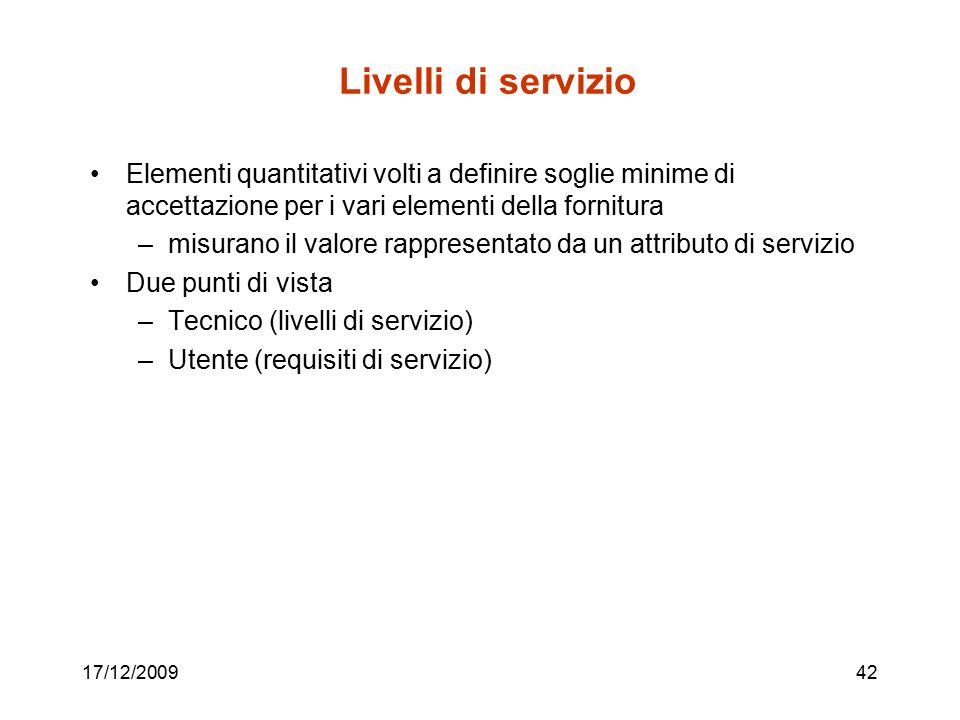 17/12/200942 Livelli di servizio Elementi quantitativi volti a definire soglie minime di accettazione per i vari elementi della fornitura –misurano il