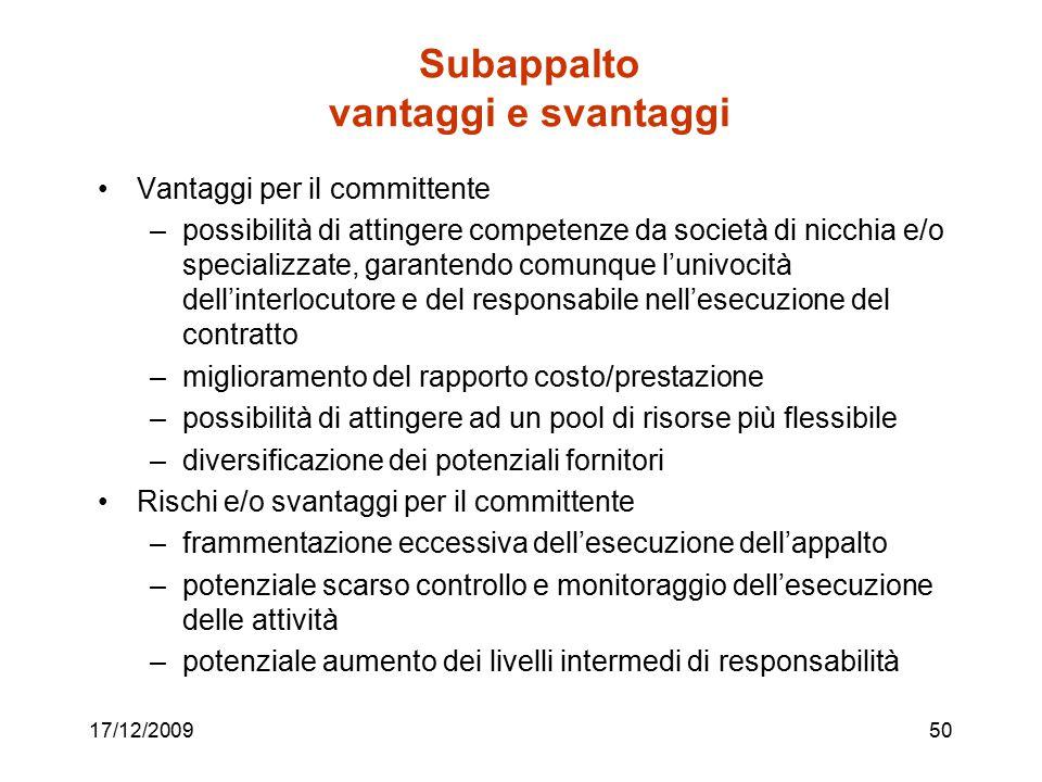17/12/200950 Subappalto vantaggi e svantaggi Vantaggi per il committente –possibilità di attingere competenze da società di nicchia e/o specializzate,