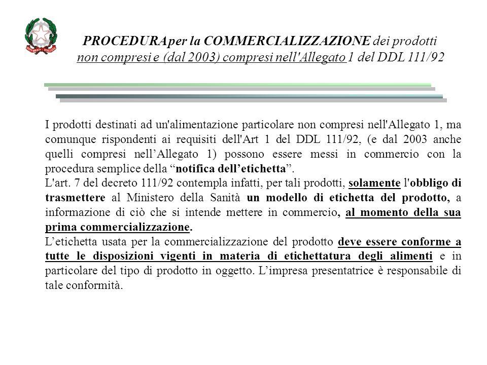 PROCEDURA per la COMMERCIALIZZAZIONE dei prodotti non compresi e (dal 2003) compresi nell Allegato 1 del DDL 111/92 I prodotti destinati ad un alimentazione particolare non compresi nell Allegato 1, ma comunque rispondenti ai requisiti dell Art 1 del DDL 111/92, (e dal 2003 anche quelli compresi nell'Allegato 1) possono essere messi in commercio con la procedura semplice della notifica dell'etichetta .