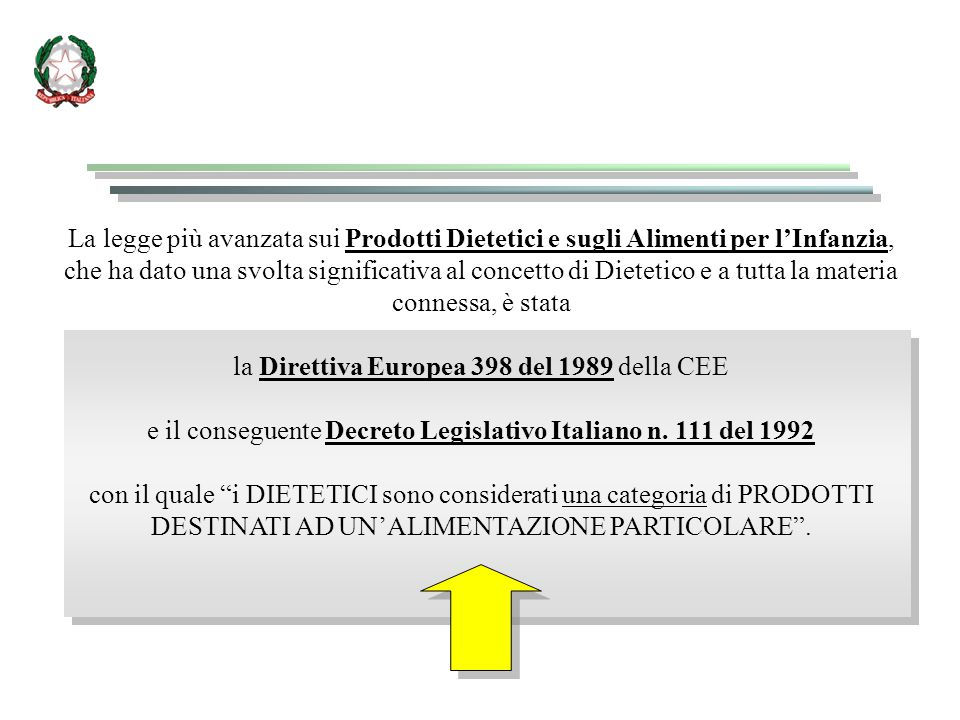 La legge più avanzata sui Prodotti Dietetici e sugli Alimenti per l'Infanzia, che ha dato una svolta significativa al concetto di Dietetico e a tutta la materia connessa, è stata la Direttiva Europea 398 del 1989 della CEE e il conseguente Decreto Legislativo Italiano n.