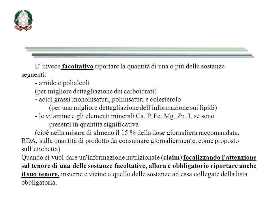 E invece facoltativo riportare la quantità di una o più delle sostanze seguenti: - amido e polialcoli (per migliore dettagliazione dei carboidrati) - acidi grassi monoinsaturi, poliinsaturi e colesterolo (per una migliore dettagliazione dell informazione sui lipidi) - le vitamine e gli elementi minerali Ca, P, Fe, Mg, Zn, I, se sono presenti in quantità significativa (cioè nella misura di almeno il 15 % della dose giornaliera raccomandata, RDA, sulla quantità di prodotto da consumare giornaliermente, come proposto sull'etichetta) Quando si vuol dare un informazione nutrizionale (claim) focalizzando l attenzione sul tenore di una delle sostanze facoltative, allora è obbligatorio riportare anche il suo tenore, insieme e vicino a quello delle sostanze ad essa collegate della lista obbligatoria.