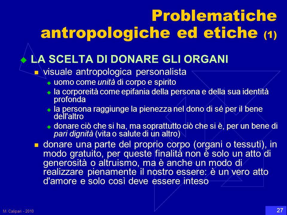 M. Calipari - 2010 27 Problematiche antropologiche ed etiche (1)  LA SCELTA DI DONARE GLI ORGANI visuale antropologica personalista  uomo come unità