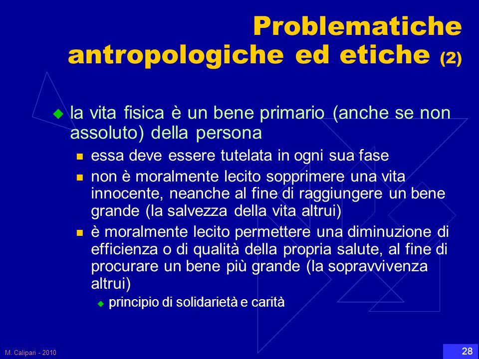 M. Calipari - 2010 28 Problematiche antropologiche ed etiche (2)  la vita fisica è un bene primario (anche se non assoluto) della persona essa deve e