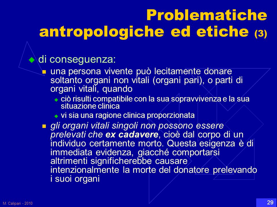 M. Calipari - 2010 29 Problematiche antropologiche ed etiche (3)  di conseguenza: una persona vivente può lecitamente donare soltanto organi non vita