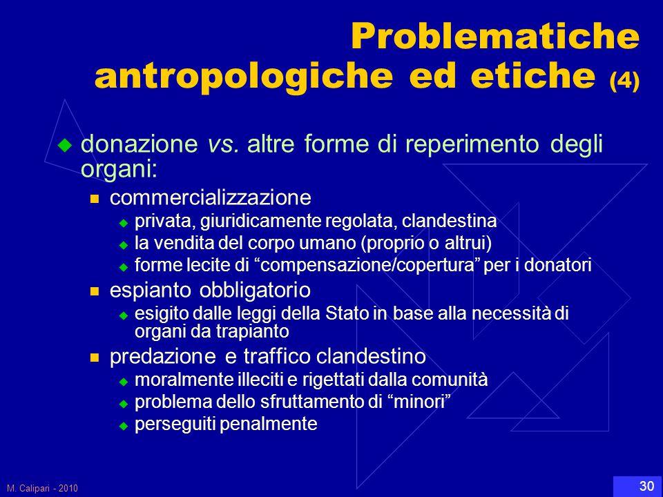 M. Calipari - 2010 30 Problematiche antropologiche ed etiche (4)  donazione vs. altre forme di reperimento degli organi: commercializzazione  privat