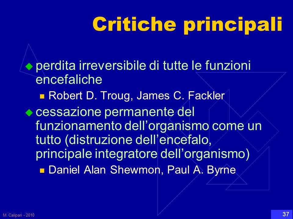 M. Calipari - 2010 37 Critiche principali  perdita irreversibile di tutte le funzioni encefaliche Robert D. Troug, James C. Fackler  cessazione perm